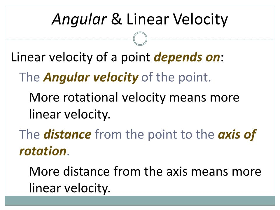 Angular & Linear Velocity Linear velocity of a point depends on: The Angular velocity of the point. More rotational velocity means more linear velocit