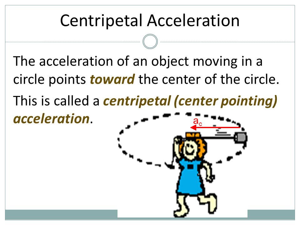 Centripetal Acceleration The acceleration of an object moving in a circle points toward the center of the circle. This is called a centripetal (center