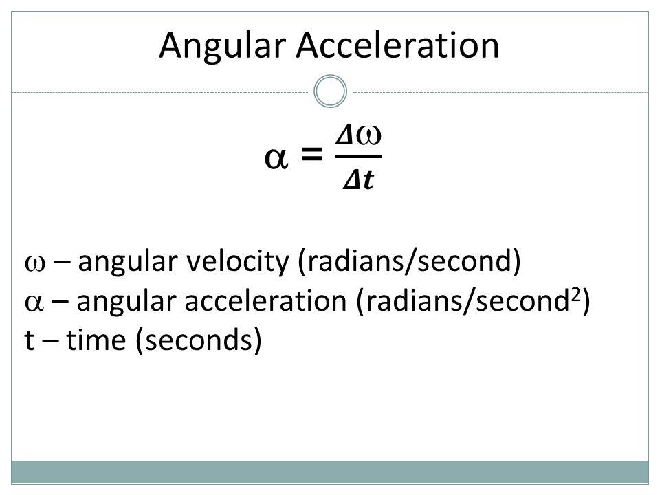 Angular Acceleration  – angular velocity (radians/second)  – angular acceleration (radians/second 2 ) t – time (seconds)