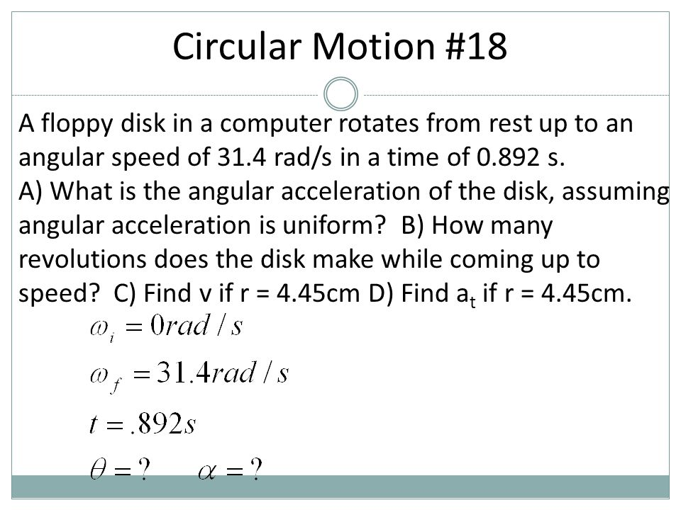 A floppy disk in a computer rotates from rest up to an angular speed of 31.4 rad/s in a time of 0.892 s. A) What is the angular acceleration of the di