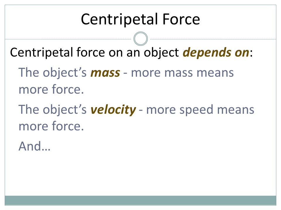 Centripetal Force Centripetal force on an object depends on: The object's mass - more mass means more force. The object's velocity - more speed means