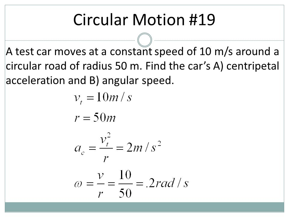 A test car moves at a constant speed of 10 m/s around a circular road of radius 50 m. Find the car's A) centripetal acceleration and B) angular speed.