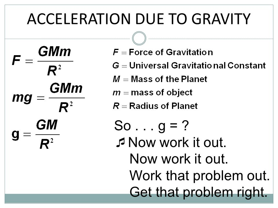 ACCELERATION DUE TO GRAVITY So... g = ?  Now work it out. Now work it out. Work that problem out. Get that problem right.