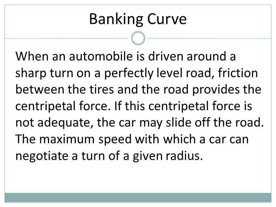 Banking Curve When an automobile is driven around a sharp turn on a perfectly level road, friction between the tires and the road provides the centrip