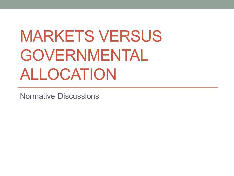 MARKETS VERSUS GOVERNMENTAL ALLOCATION Normative Discussions