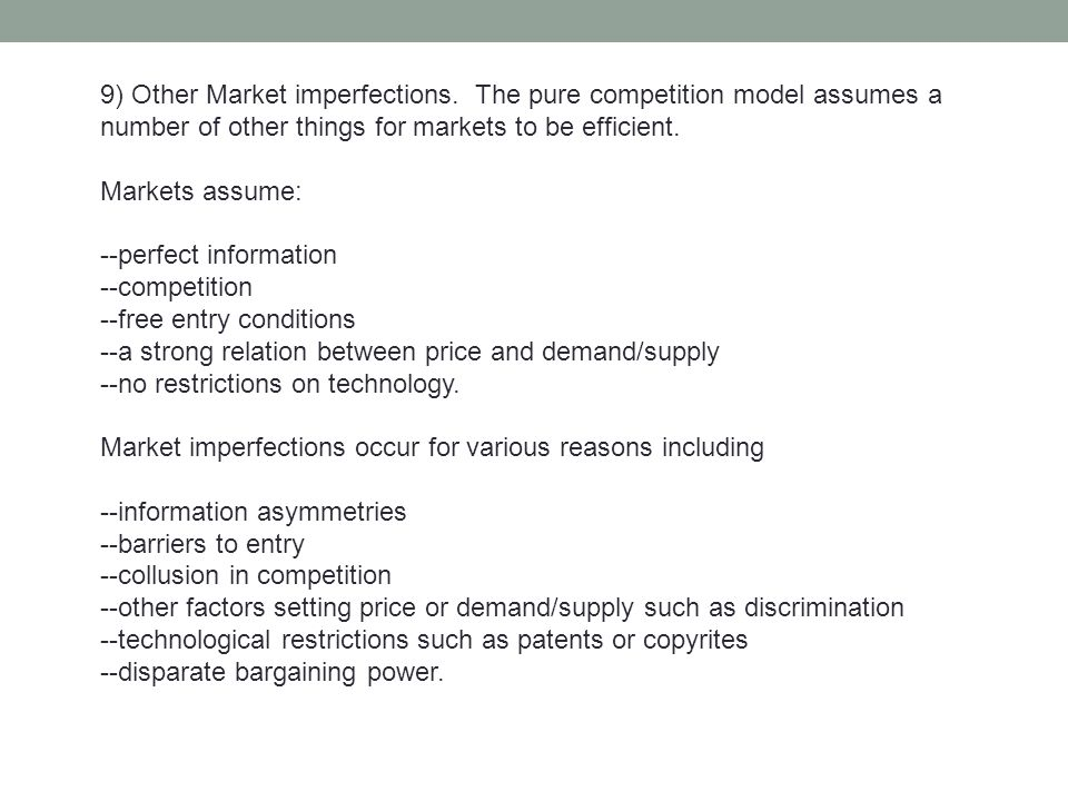 9) Other Market imperfections. The pure competition model assumes a number of other things for markets to be efficient. Markets assume: --perfect info