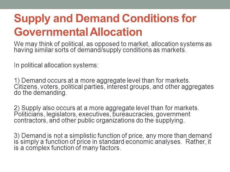 Supply and Demand Conditions for Governmental Allocation We may think of political, as opposed to market, allocation systems as having similar sorts of demand/supply conditions as markets.