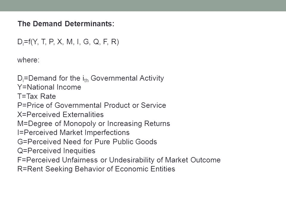 The Demand Determinants: D i =f(Y, T, P, X, M, I, G, Q, F, R) where: D i =Demand for the i th Governmental Activity Y=National Income T=Tax Rate P=Price of Governmental Product or Service X=Perceived Externalities M=Degree of Monopoly or Increasing Returns I=Perceived Market Imperfections G=Perceived Need for Pure Public Goods Q=Perceived Inequities F=Perceived Unfairness or Undesirability of Market Outcome R=Rent Seeking Behavior of Economic Entities