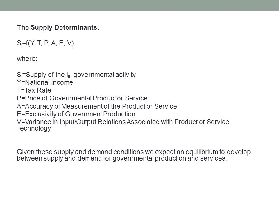 The Supply Determinants: S i =f(Y, T, P, A, E, V) where: S i =Supply of the i th governmental activity Y=National Income T=Tax Rate P=Price of Governm