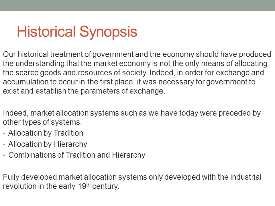 Historical Synopsis Our historical treatment of government and the economy should have produced the understanding that the market economy is not the only means of allocating the scarce goods and resources of society.