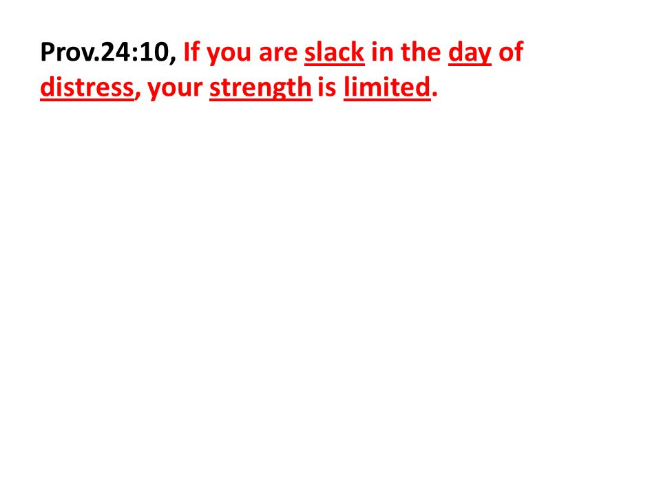 Prov.24:10, If you are slack in the day of distress, your strength is limited.