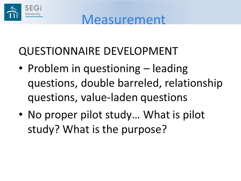 Measurement QUESTIONNAIRE DEVELOPMENT Problem in questioning – leading questions, double barreled, relationship questions, value-laden questions No proper pilot study… What is pilot study.