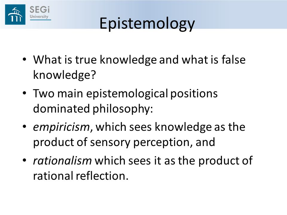 Epistemology What is true knowledge and what is false knowledge.