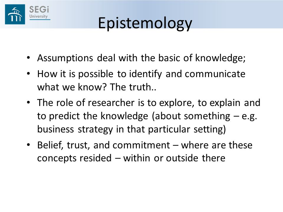 Epistemology Assumptions deal with the basic of knowledge; How it is possible to identify and communicate what we know.