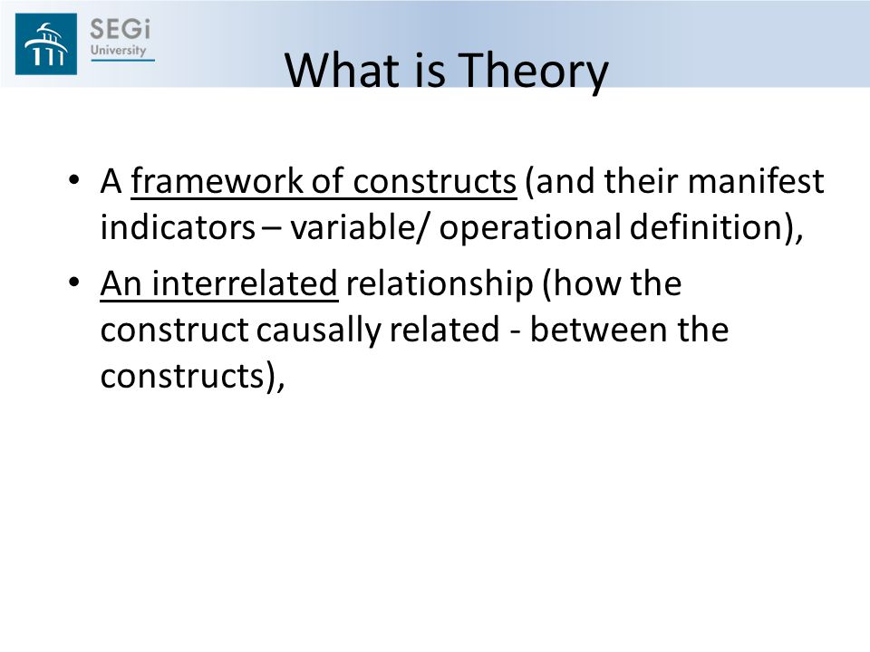 What is Theory A framework of constructs (and their manifest indicators – variable/ operational definition), An interrelated relationship (how the construct causally related - between the constructs),