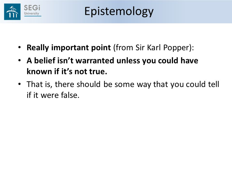 Epistemology Really important point (from Sir Karl Popper): A belief isn't warranted unless you could have known if it's not true.