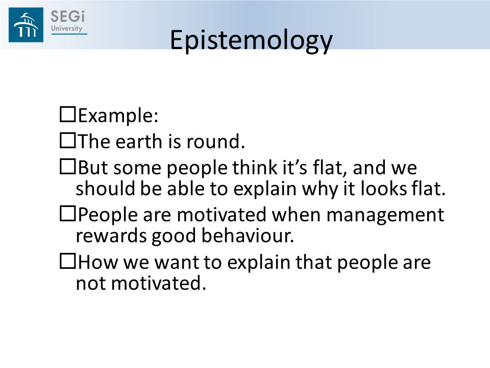 Epistemology  Example:  The earth is round.