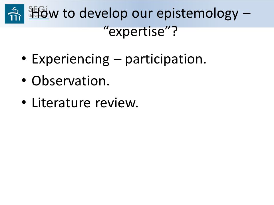 How to develop our epistemology – expertise .Experiencing – participation.