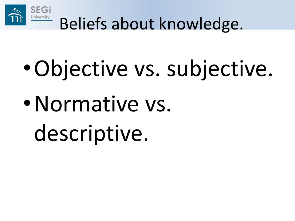Beliefs about knowledge. Objective vs. subjective. Normative vs. descriptive.