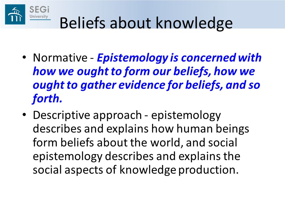Beliefs about knowledge Normative - Epistemology is concerned with how we ought to form our beliefs, how we ought to gather evidence for beliefs, and so forth.