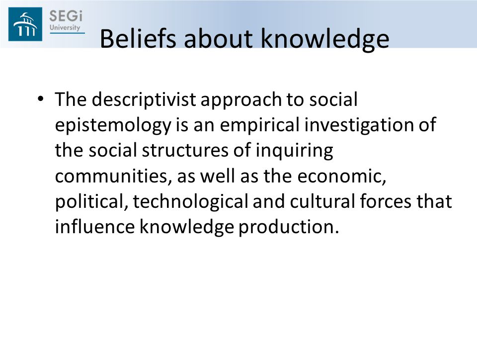 Beliefs about knowledge The descriptivist approach to social epistemology is an empirical investigation of the social structures of inquiring communities, as well as the economic, political, technological and cultural forces that influence knowledge production.