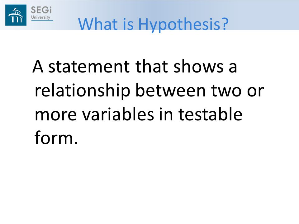 What is Hypothesis? A statement that shows a relationship between two or more variables in testable form.