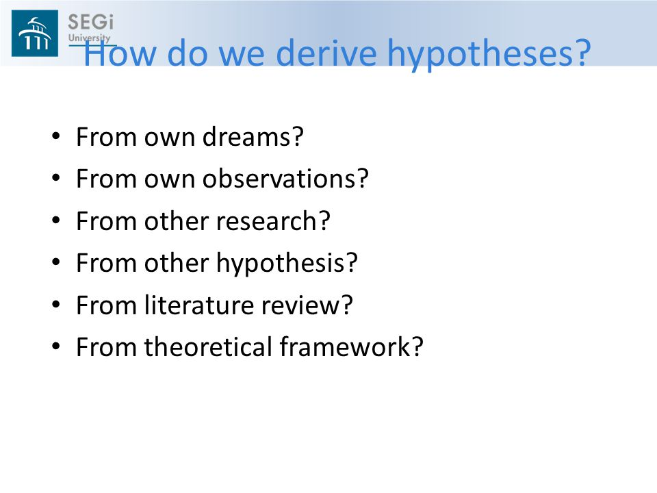 How do we derive hypotheses.From own dreams. From own observations.