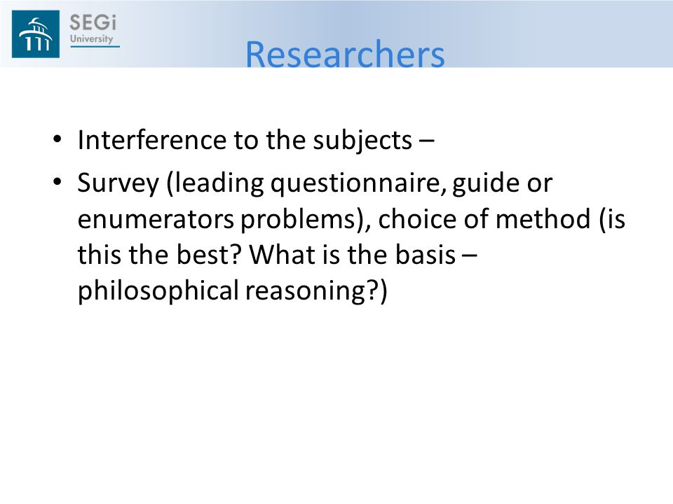 Researchers Interference to the subjects – Survey (leading questionnaire, guide or enumerators problems), choice of method (is this the best.