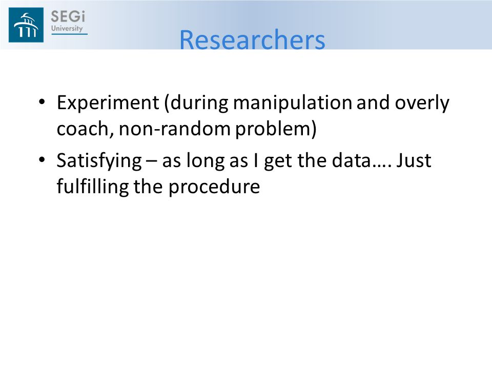 Researchers Experiment (during manipulation and overly coach, non-random problem) Satisfying – as long as I get the data….
