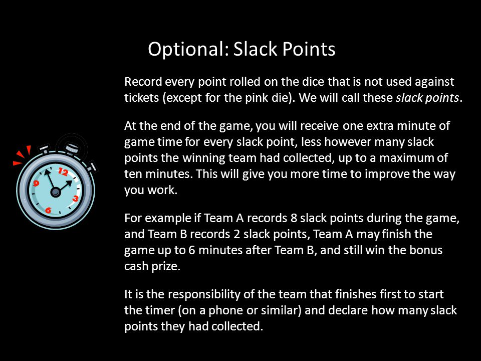 Optional: Slack Points Record every point rolled on the dice that is not used against tickets (except for the pink die).