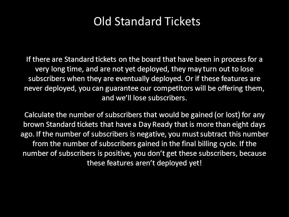 Old Standard Tickets If there are Standard tickets on the board that have been in process for a very long time, and are not yet deployed, they may turn out to lose subscribers when they are eventually deployed.