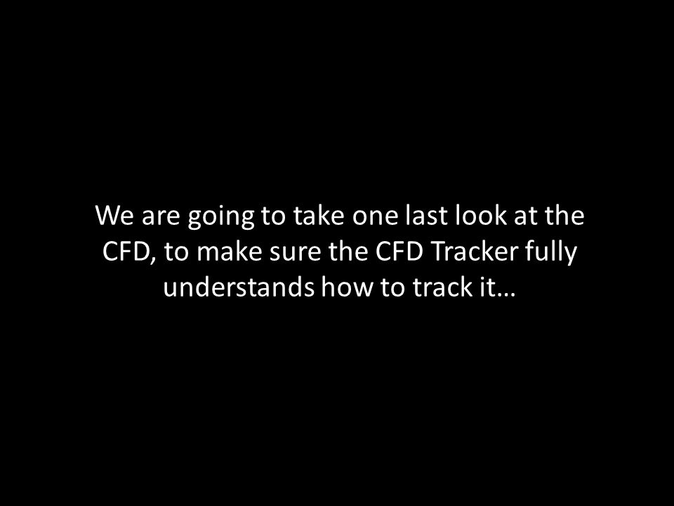 We are going to take one last look at the CFD, to make sure the CFD Tracker fully understands how to track it…