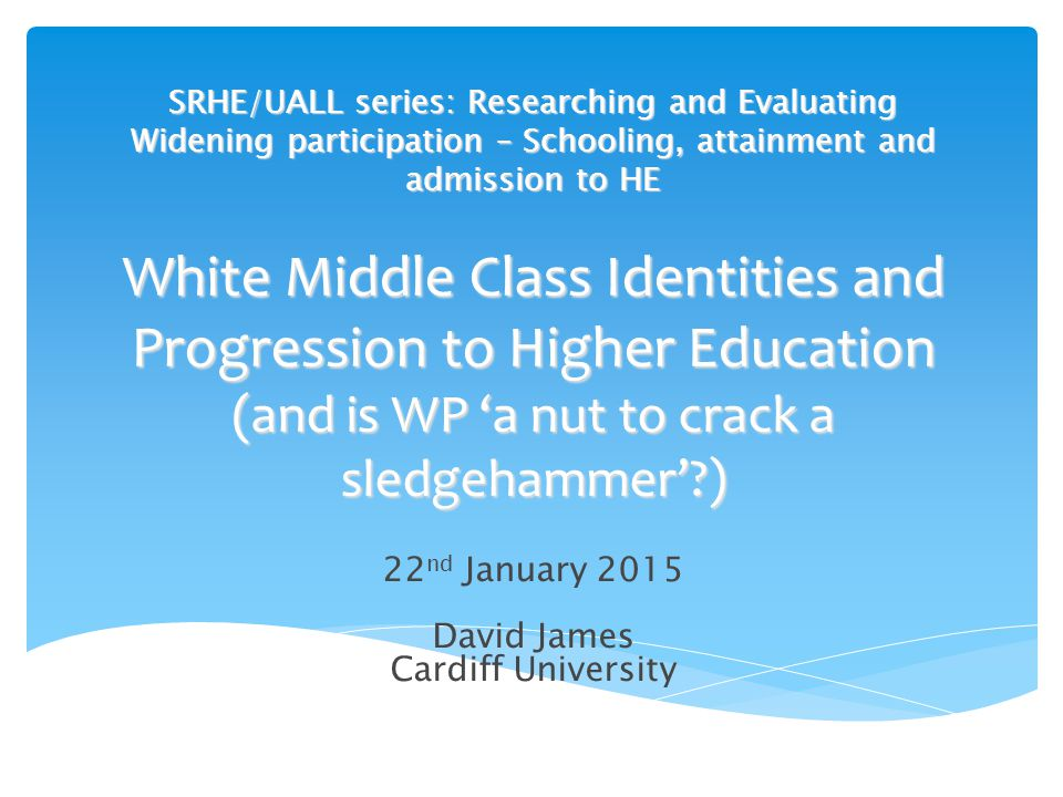SRHE/UALL series: Researching and Evaluating Widening participation – Schooling, attainment and admission to HE White Middle Class Identities and Progression to Higher Education (and is WP 'a nut to crack a sledgehammer'?) 22 nd January 2015 David James Cardiff University