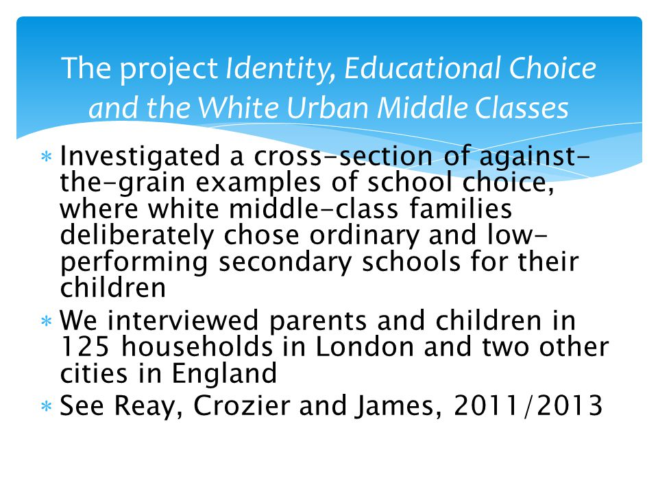  Investigated a cross-section of against- the-grain examples of school choice, where white middle-class families deliberately chose ordinary and low- performing secondary schools for their children  We interviewed parents and children in 125 households in London and two other cities in England  See Reay, Crozier and James, 2011/2013 The project Identity, Educational Choice and the White Urban Middle Classes