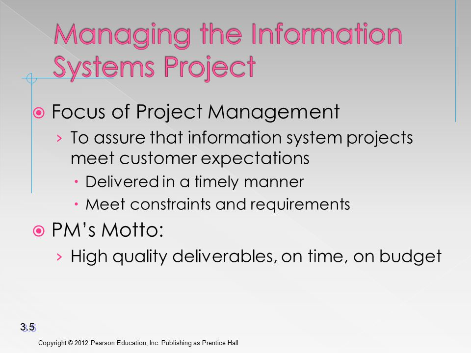  Focus of Project Management › To assure that information system projects meet customer expectations  Delivered in a timely manner  Meet constraints and requirements  PM's Motto: › High quality deliverables, on time, on budget Copyright © 2012 Pearson Education, Inc.