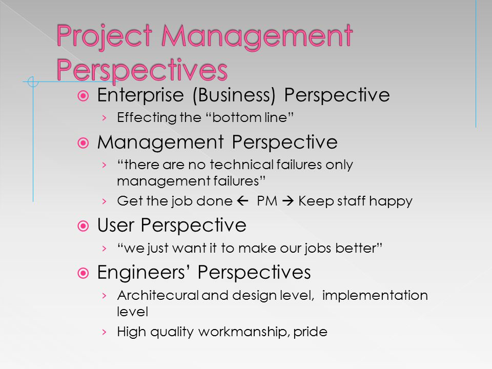  Enterprise (Business) Perspective › Effecting the bottom line  Management Perspective › there are no technical failures only management failures › Get the job done  PM  Keep staff happy  User Perspective › we just want it to make our jobs better  Engineers' Perspectives › Architecural and design level, implementation level › High quality workmanship, pride