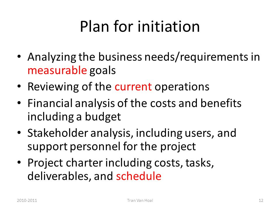 Plan for initiation Analyzing the business needs/requirements in measurable goals Reviewing of the current operations Financial analysis of the costs and benefits including a budget Stakeholder analysis, including users, and support personnel for the project Project charter including costs, tasks, deliverables, and schedule 2010-2011Tran Van Hoai12