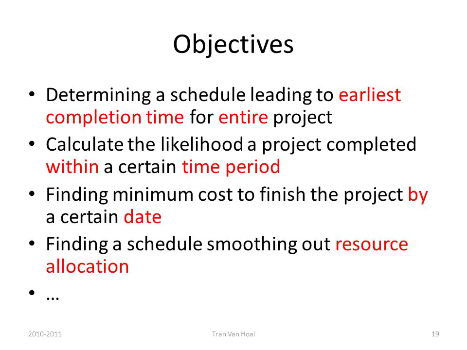 Objectives Determining a schedule leading to earliest completion time for entire project Calculate the likelihood a project completed within a certain time period Finding minimum cost to finish the project by a certain date Finding a schedule smoothing out resource allocation … 2010-2011Tran Van Hoai19