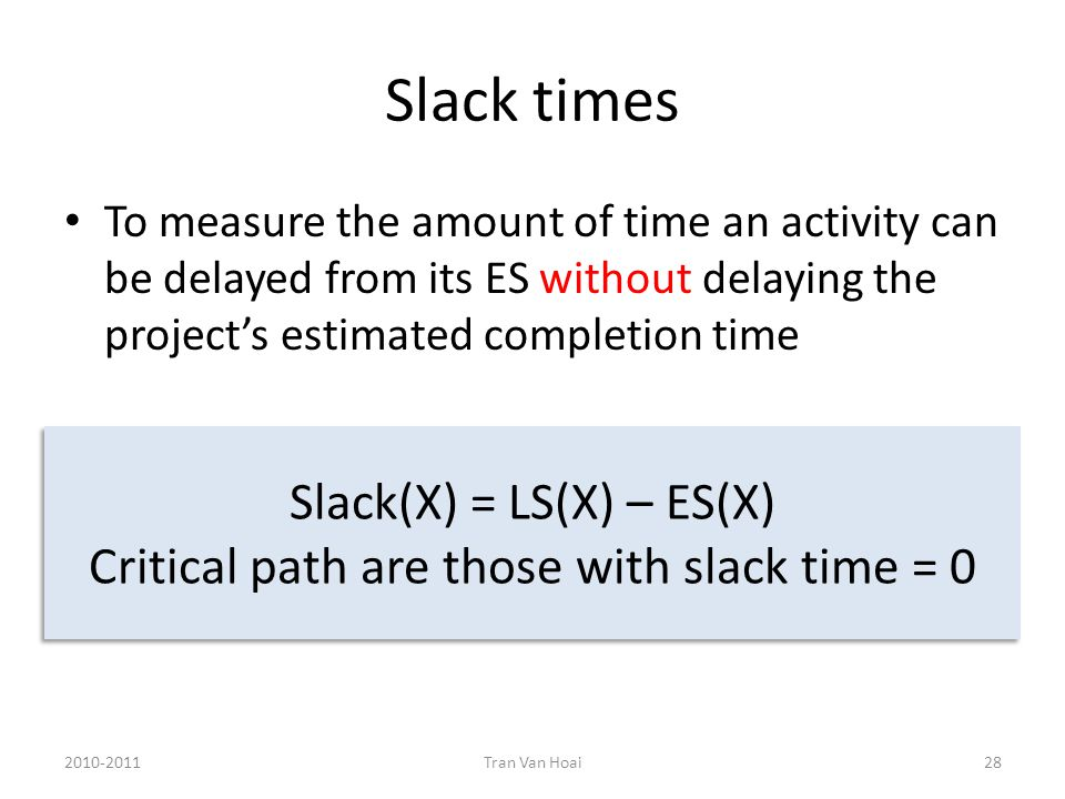Slack times To measure the amount of time an activity can be delayed from its ES without delaying the project's estimated completion time 2010-2011Tran Van Hoai28 Slack(X) = LS(X) – ES(X) Critical path are those with slack time = 0 Slack(X) = LS(X) – ES(X) Critical path are those with slack time = 0