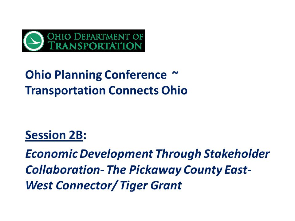 Ohio Planning Conference ~ Transportation Connects Ohio Session 2B: Economic Development Through Stakeholder Collaboration- The Pickaway County East- West Connector/ Tiger Grant
