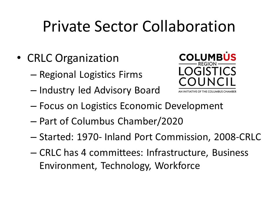Private Sector Collaboration CRLC Organization – Regional Logistics Firms – Industry led Advisory Board – Focus on Logistics Economic Development – Part of Columbus Chamber/2020 – Started: 1970- Inland Port Commission, 2008-CRLC – CRLC has 4 committees: Infrastructure, Business Environment, Technology, Workforce