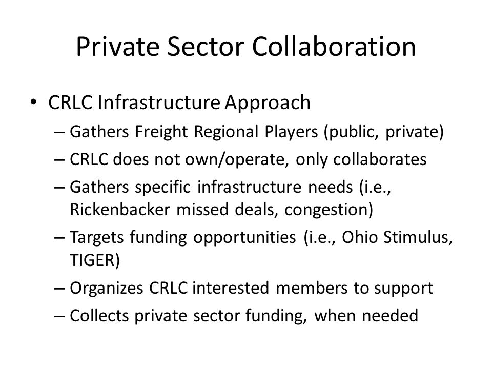 Private Sector Collaboration CRLC Infrastructure Approach – Gathers Freight Regional Players (public, private) – CRLC does not own/operate, only collaborates – Gathers specific infrastructure needs (i.e., Rickenbacker missed deals, congestion) – Targets funding opportunities (i.e., Ohio Stimulus, TIGER) – Organizes CRLC interested members to support – Collects private sector funding, when needed