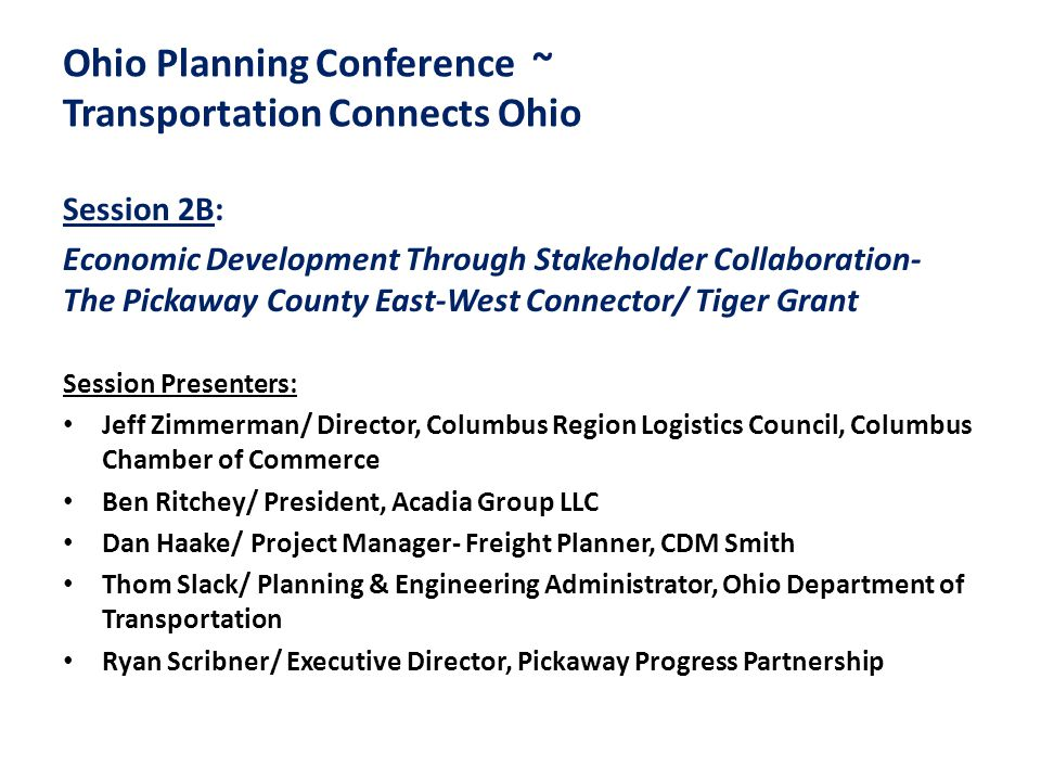 Ohio Planning Conference ~ Transportation Connects Ohio Session 2B: Economic Development Through Stakeholder Collaboration- The Pickaway County East-West Connector/ Tiger Grant Session Presenters: Jeff Zimmerman/ Director, Columbus Region Logistics Council, Columbus Chamber of Commerce Ben Ritchey/ President, Acadia Group LLC Dan Haake/ Project Manager- Freight Planner, CDM Smith Thom Slack/ Planning & Engineering Administrator, Ohio Department of Transportation Ryan Scribner/ Executive Director, Pickaway Progress Partnership