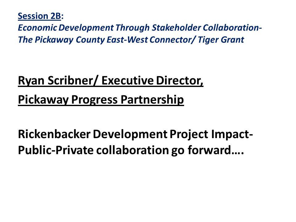 Session 2B: Economic Development Through Stakeholder Collaboration- The Pickaway County East-West Connector/ Tiger Grant Ryan Scribner/ Executive Director, Pickaway Progress Partnership Rickenbacker Development Project Impact- Public-Private collaboration go forward….
