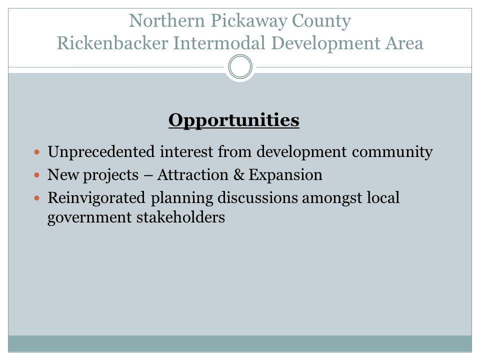 Northern Pickaway County Rickenbacker Intermodal Development Area Opportunities Unprecedented interest from development community New projects – Attraction & Expansion Reinvigorated planning discussions amongst local government stakeholders