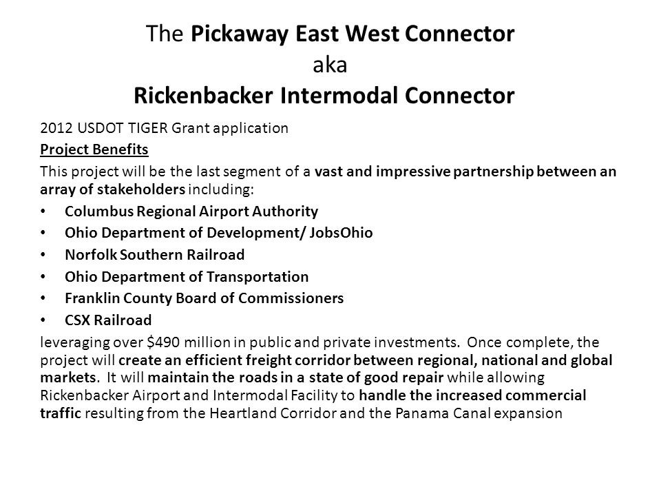 The Pickaway East West Connector aka Rickenbacker Intermodal Connector 2012 USDOT TIGER Grant application Project Benefits This project will be the last segment of a vast and impressive partnership between an array of stakeholders including: Columbus Regional Airport Authority Ohio Department of Development/ JobsOhio Norfolk Southern Railroad Ohio Department of Transportation Franklin County Board of Commissioners CSX Railroad leveraging over $490 million in public and private investments.