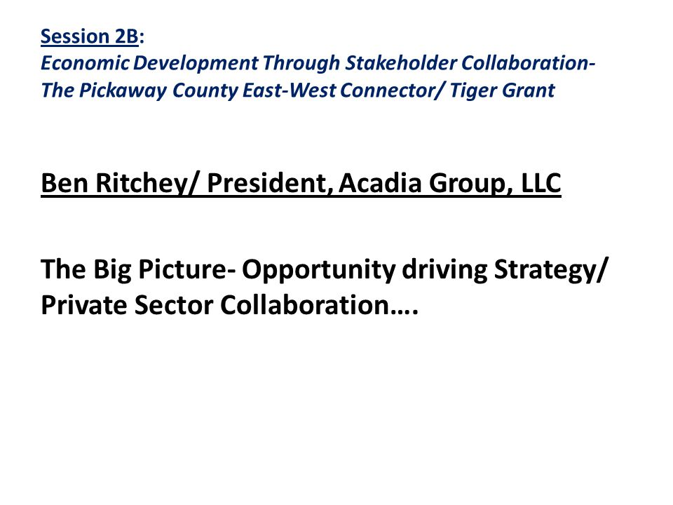 Session 2B: Economic Development Through Stakeholder Collaboration- The Pickaway County East-West Connector/ Tiger Grant Ben Ritchey/ President, Acadia Group, LLC The Big Picture- Opportunity driving Strategy/ Private Sector Collaboration….