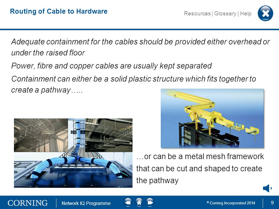 9 © Corning Incorporated 2014 Network IQ Programme Resources | Glossary | Help Routing of Cable to Hardware Adequate containment for the cables should be provided either overhead or under the raised floor Power, fibre and copper cables are usually kept separated Containment can either be a solid plastic structure which fits together to create a pathway…..