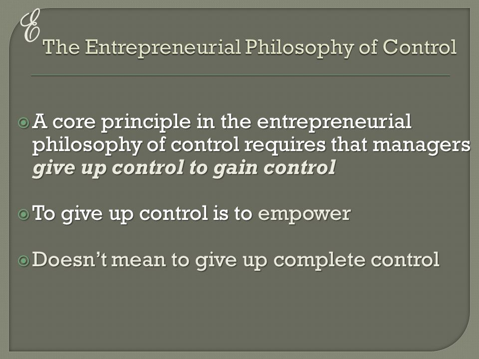 E  A core principle in the entrepreneurial philosophy of control requires that managers give up control to gain control  To give up control is to empower  Doesn't mean to give up complete control