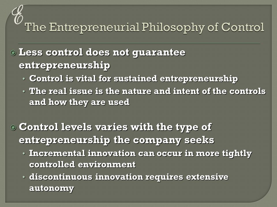 E  Less control does not guarantee entrepreneurship Control is vital for sustained entrepreneurship Control is vital for sustained entrepreneurship The real issue is the nature and intent of the controls and how they are used The real issue is the nature and intent of the controls and how they are used  Control levels varies with the type of entrepreneurship the company seeks Incremental innovation can occur in more tightly controlled environment Incremental innovation can occur in more tightly controlled environment discontinuous innovation requires extensive autonomy discontinuous innovation requires extensive autonomy